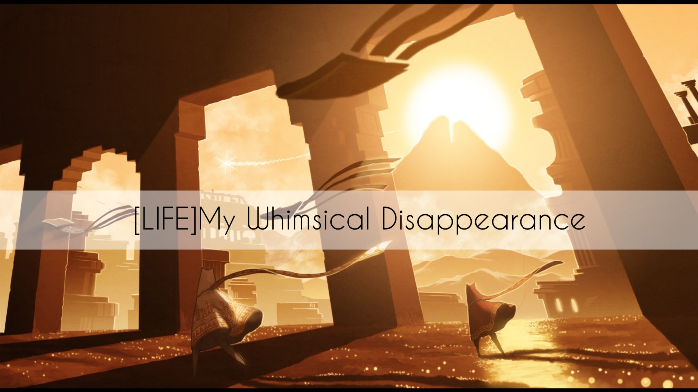 [LIFE]My Whimsical Disappearance